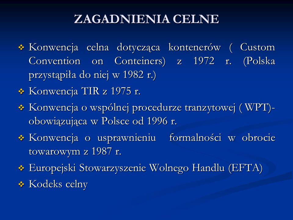 ZAGADNIENIA CELNE  Konwencja celna dotycząca kontenerów ( Custom Convention on Conteiners) z 1972 r. (Polska przystąpiła do niej w 1982 r.)  Konwenc