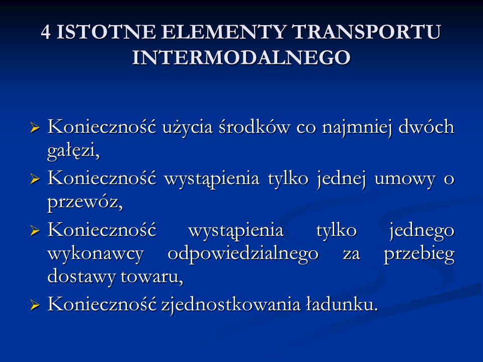 4 ISTOTNE ELEMENTY TRANSPORTU INTERMODALNEGO  Konieczność użycia środków co najmniej dwóch gałęzi,  Konieczność wystąpienia tylko jednej umowy o prz