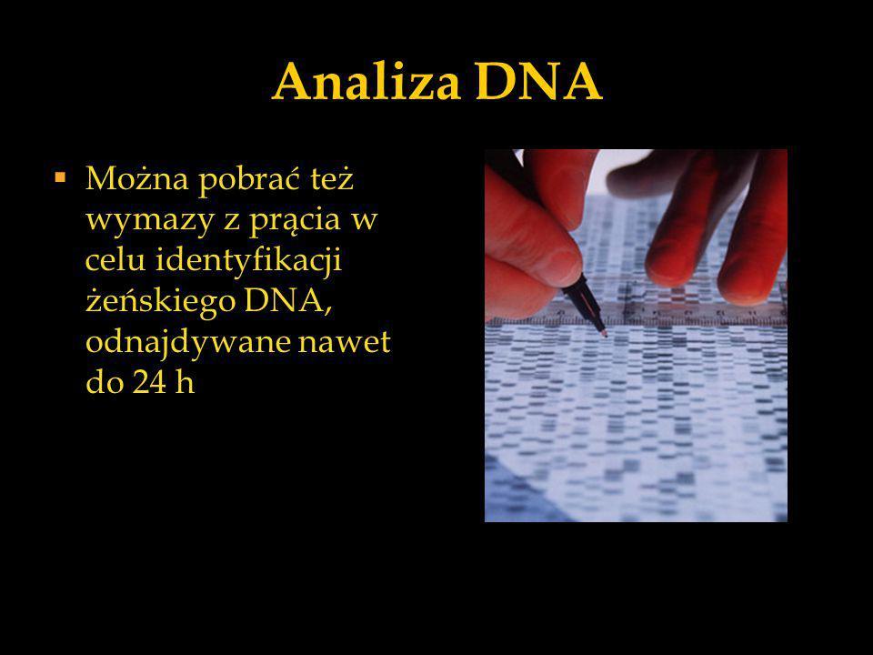 Analiza DNA  Można pobrać też wymazy z prącia w celu identyfikacji żeńskiego DNA, odnajdywane nawet do 24 h