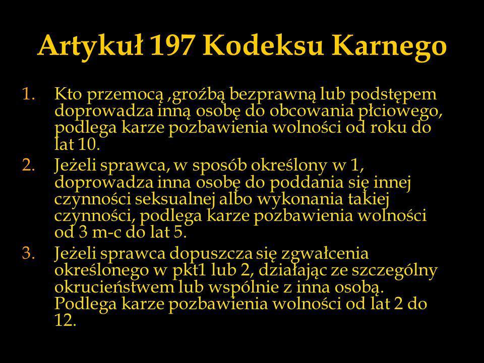 Artykuł 197 Kodeksu Karnego 1.Kto przemocą,groźbą bezprawną lub podstępem doprowadza inną osobę do obcowania płciowego, podlega karze pozbawienia woln