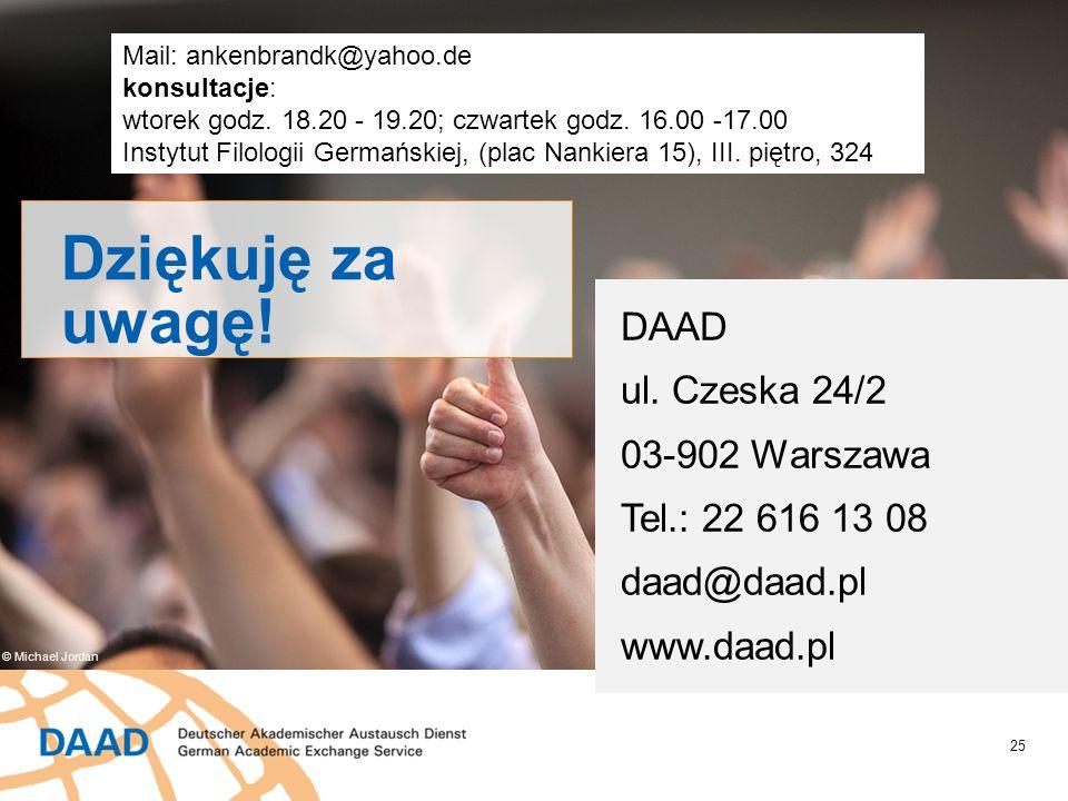 25 Dziękuję za uwagę! DAAD ul. Czeska 24/2 03-902 Warszawa Tel.: 22 616 13 08 daad@daad.pl www.daad.pl © Michael Jordan Mail: ankenbrandk@yahoo.de kon
