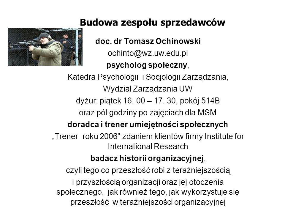 Budowa zespołu sprzedawców doc. dr Tomasz Ochinowski ochinto@wz.uw.edu.pl psycholog społeczny, Katedra Psychologii i Socjologii Zarządzania, Wydział Z