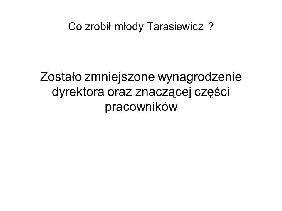 Co zrobił młody Tarasiewicz ? Zostało zmniejszone wynagrodzenie dyrektora oraz znaczącej części pracowników