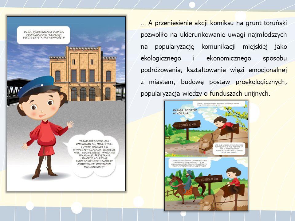 … A przeniesienie akcji komiksu na grunt toruński pozwoliło na ukierunkowanie uwagi najmłodszych na popularyzację komunikacji miejskiej jako ekologicznego i ekonomicznego sposobu podróżowania, kształtowanie więzi emocjonalnej z miastem, budowę postaw proekologicznych, popularyzacja wiedzy o funduszach unijnych.