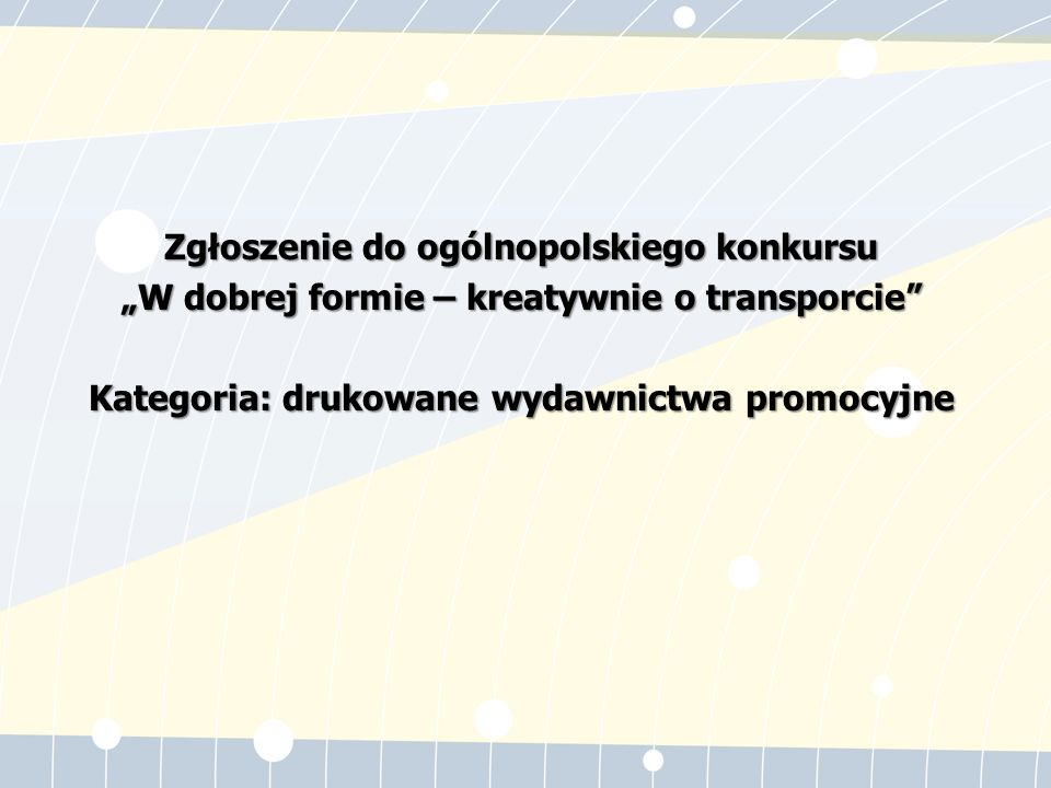 """Zgłoszenie do ogólnopolskiego konkursu """"W dobrej formie – kreatywnie o transporcie Kategoria: drukowane wydawnictwa promocyjne"""