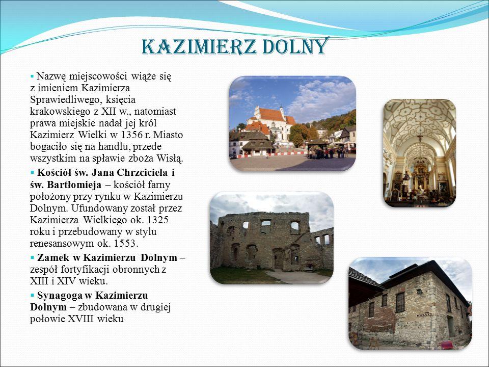 KAZIMIERZ DOLNY  Nazwę miejscowości wiąże się z imieniem Kazimierza Sprawiedliwego, księcia krakowskiego z XII w., natomiast prawa miejskie nadał jej król Kazimierz Wielki w 1356 r.