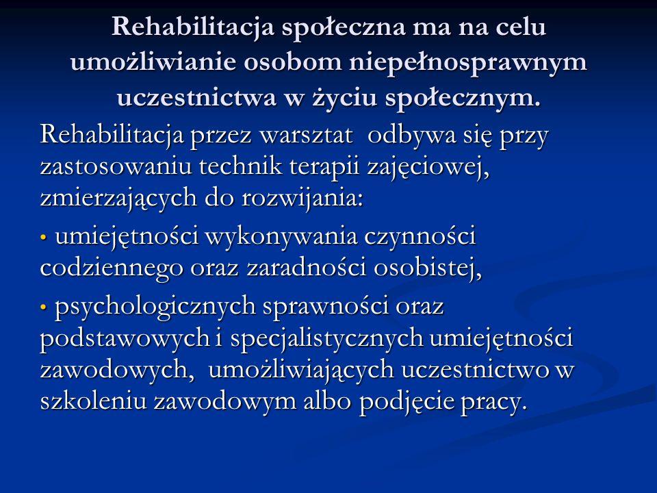Rehabilitacja społeczna ma na celu umożliwianie osobom niepełnosprawnym uczestnictwa w życiu społecznym. Rehabilitacja przez warsztat odbywa się przy
