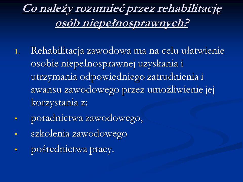 Co należy rozumieć przez rehabilitację osób niepełnosprawnych? 1. Rehabilitacja zawodowa ma na celu ułatwienie osobie niepełnosprawnej uzyskania i utr