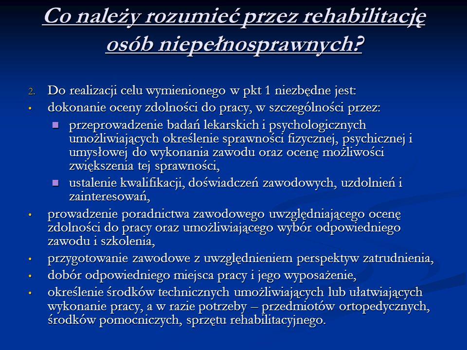 Co należy rozumieć przez rehabilitację osób niepełnosprawnych? 2. Do realizacji celu wymienionego w pkt 1 niezbędne jest: dokonanie oceny zdolności do