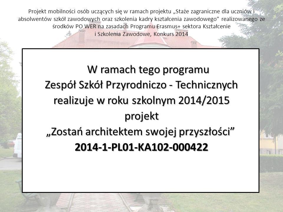 """Projekt mobilności osób uczących się w ramach projektu """"Staże zagraniczne dla uczniów i absolwentów szkół zawodowych oraz szkolenia kadry kształcenia zawodowego realizowanego ze środków PO WER na zasadach Programu Erasmus+ sektora Kształcenie i Szkolenia Zawodowe, Konkurs 2014 W ramach tego programu Zespół Szkół Przyrodniczo - Technicznych realizuje w roku szkolnym 2014/2015 projekt """"Zostań architektem swojej przyszłości """"Zostań architektem swojej przyszłości 2014-1-PL01-KA102-000422"""