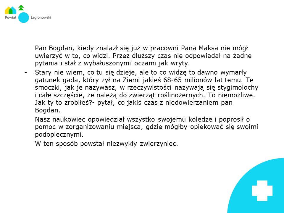 Pan Bogdan, kiedy znalazł się już w pracowni Pana Maksa nie mógł uwierzyć w to, co widzi. Przez dłuższy czas nie odpowiadał na żadne pytania i stał z