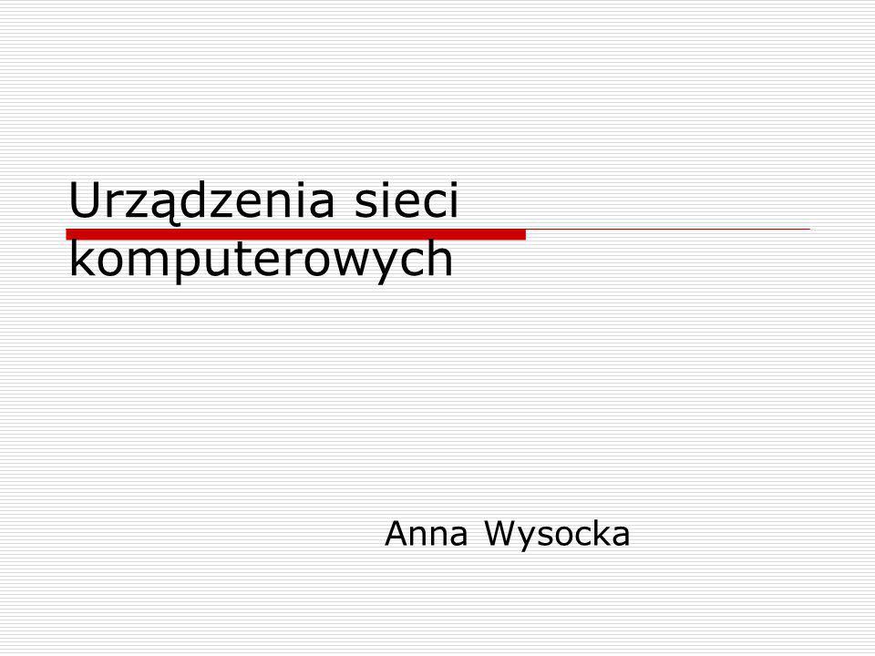 Urządzenia sieci komputerowych Anna Wysocka