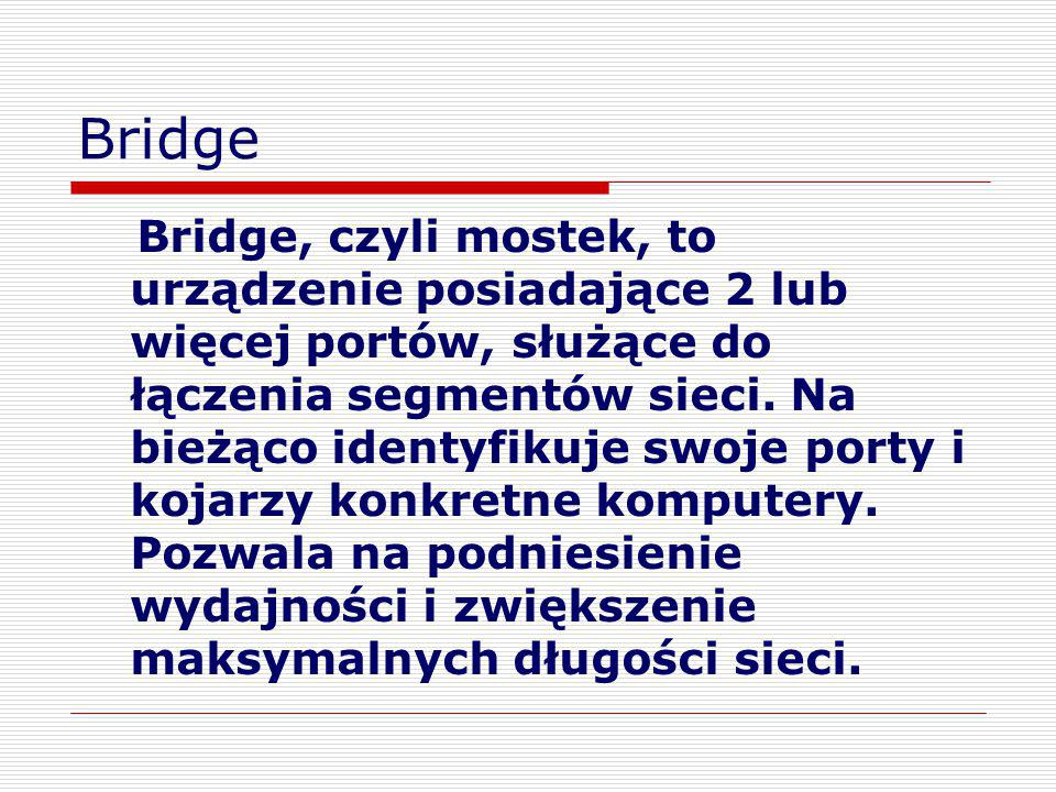 Bridge Bridge, czyli mostek, to urządzenie posiadające 2 lub więcej portów, służące do łączenia segmentów sieci. Na bieżąco identyfikuje swoje porty i