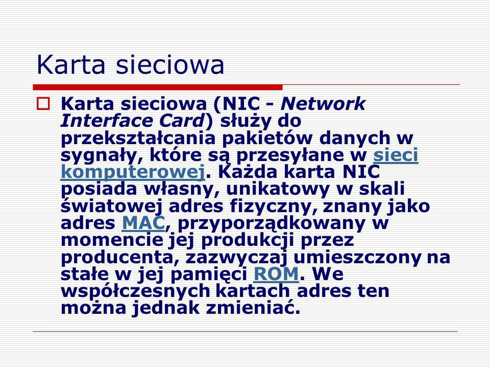 Karta sieciowa  Karta sieciowa (NIC - Network Interface Card) służy do przekształcania pakietów danych w sygnały, które są przesyłane w sieci kompute