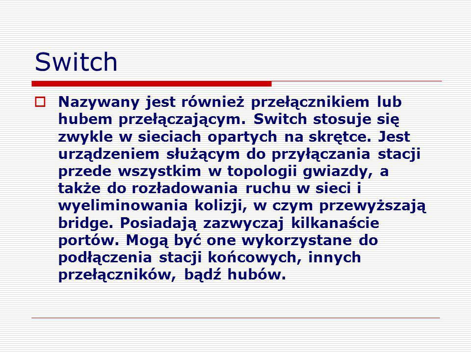 Switch  Nazywany jest również przełącznikiem lub hubem przełączającym. Switch stosuje się zwykle w sieciach opartych na skrętce. Jest urządzeniem słu