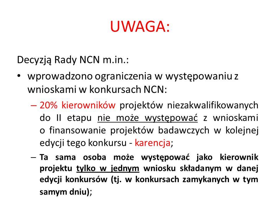 UWAGA: Decyzją Rady NCN m.in.: wprowadzono ograniczenia w występowaniu z wnioskami w konkursach NCN: – 20% kierowników projektów niezakwalifikowanych do II etapu nie może występować z wnioskami o finansowanie projektów badawczych w kolejnej edycji tego konkursu - karencja; – Ta sama osoba może występować jako kierownik projektu tylko w jednym wniosku składanym w danej edycji konkursów (tj.