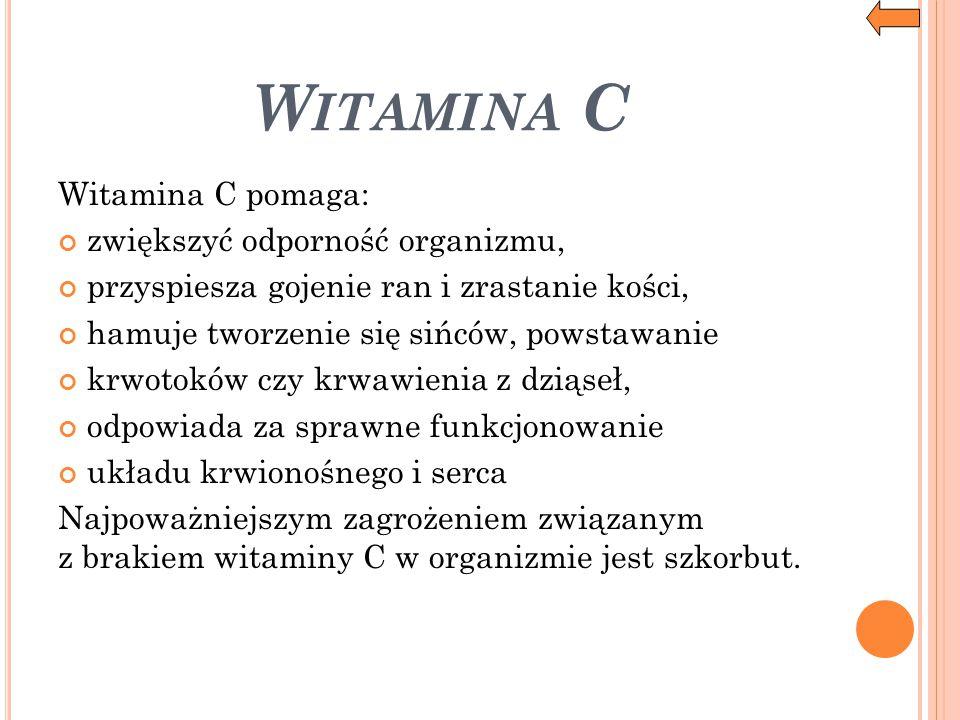 W ITAMINA C Witamina C pomaga: zwiększyć odporność organizmu, przyspiesza gojenie ran i zrastanie kości, hamuje tworzenie się sińców, powstawanie krwo