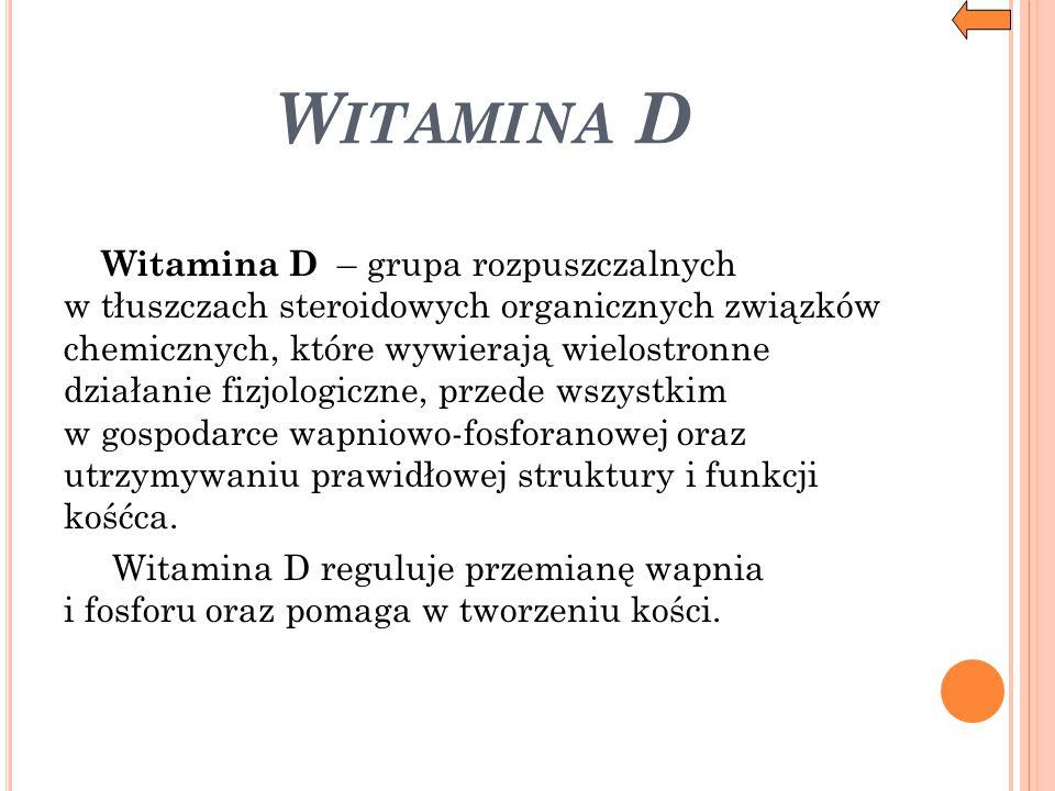 W ITAMINA D Witamina D – grupa rozpuszczalnych w tłuszczach steroidowych organicznych związków chemicznych, które wywierają wielostronne działanie fiz