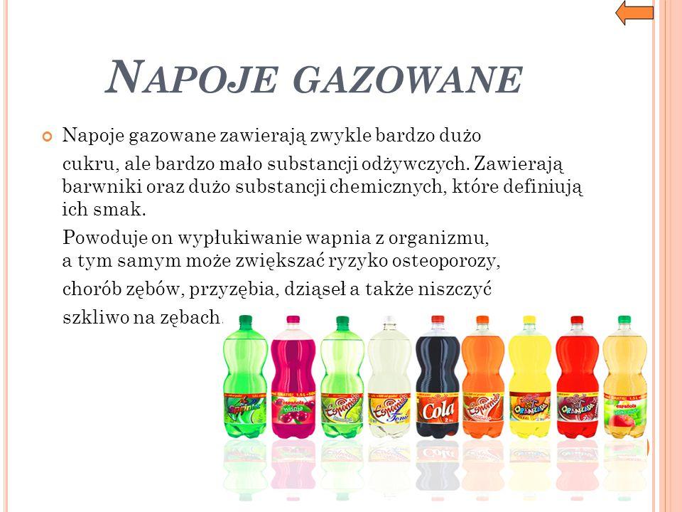 N APOJE GAZOWANE Napoje gazowane zawierają zwykle bardzo dużo cukru, ale bardzo mało substancji odżywczych. Zawierają barwniki oraz dużo substancji ch
