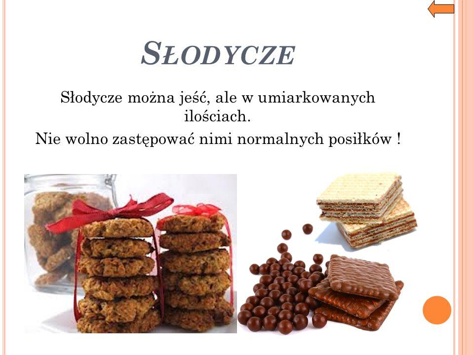 S ŁODYCZE Słodycze można jeść, ale w umiarkowanych ilościach. Nie wolno zastępować nimi normalnych posiłków !