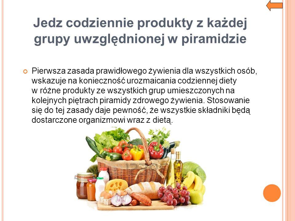 Jedz codziennie produkty z każdej grupy uwzględnionej w piramidzie Pierwsza zasada prawidłowego żywienia dla wszystkich osób, wskazuje na konieczność