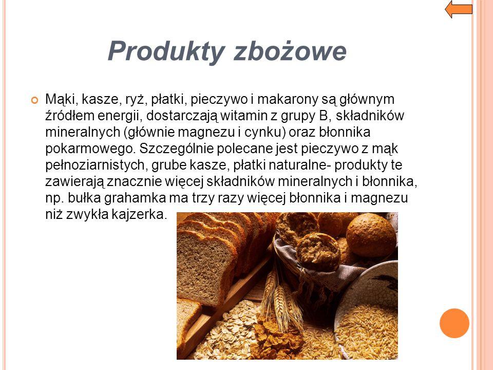 Produkty zbożowe Mąki, kasze, ryż, płatki, pieczywo i makarony są głównym źródłem energii, dostarczają witamin z grupy B, składników mineralnych (głów