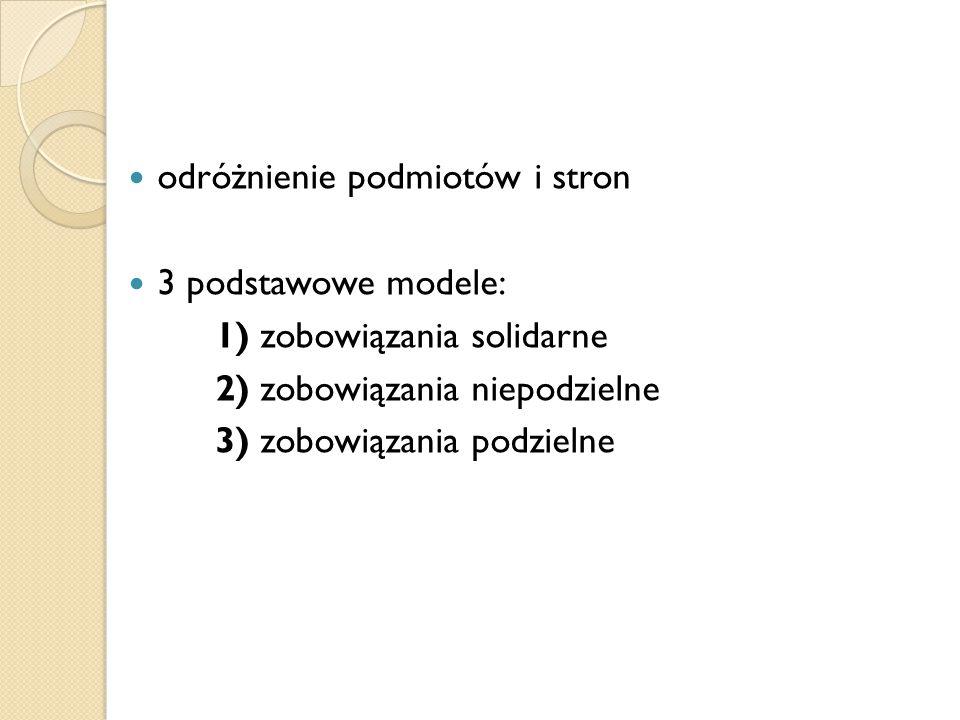 odróżnienie podmiotów i stron 3 podstawowe modele: 1) zobowiązania solidarne 2) zobowiązania niepodzielne 3) zobowiązania podzielne