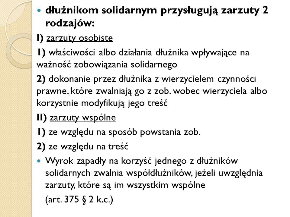 dłużnikom solidarnym przysługują zarzuty 2 rodzajów: I) zarzuty osobiste 1) właściwości albo działania dłużnika wpływające na ważność zobowiązania sol