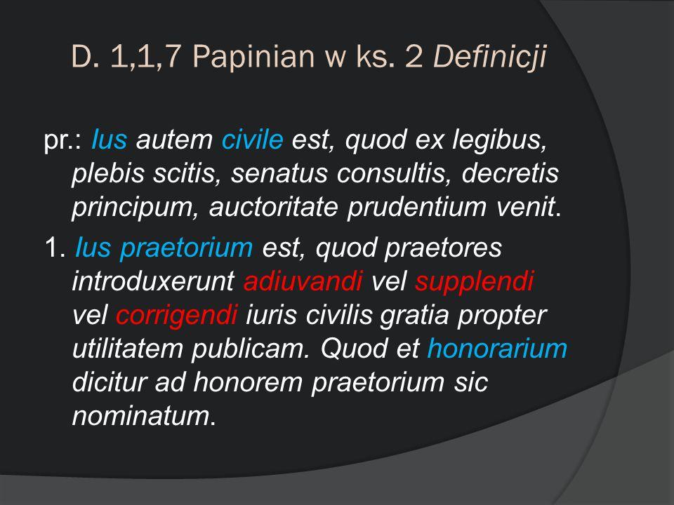 D. 1,1,7 Papinian w ks. 2 Definicji pr.: Ius autem civile est, quod ex legibus, plebis scitis, senatus consultis, decretis principum, auctoritate prud