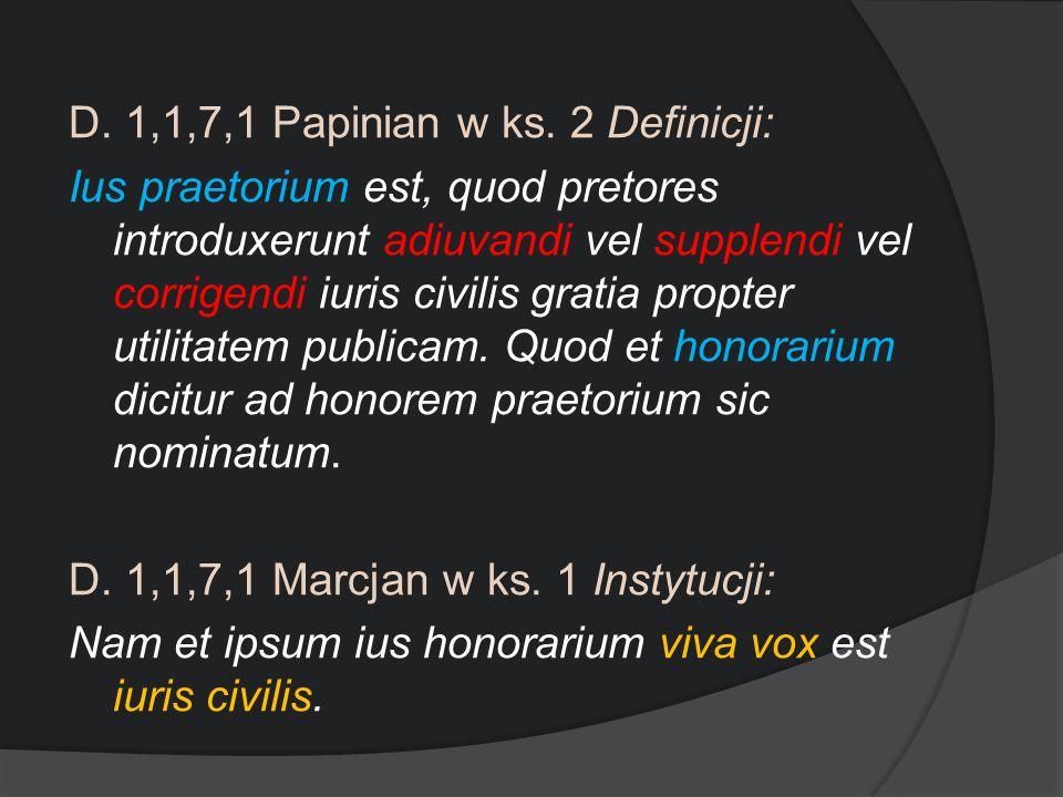 D. 1,1,7,1 Papinian w ks. 2 Definicji: Ius praetorium est, quod pretores introduxerunt adiuvandi vel supplendi vel corrigendi iuris civilis gratia pro