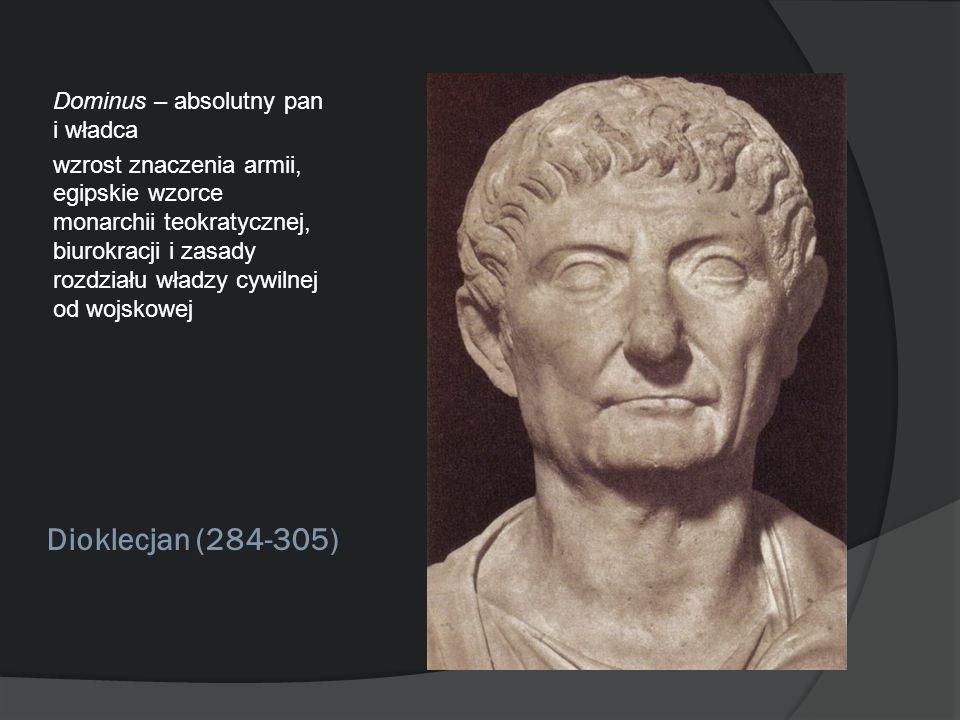 Dioklecjan (284-305) Dominus – absolutny pan i władca wzrost znaczenia armii, egipskie wzorce monarchii teokratycznej, biurokracji i zasady rozdziału