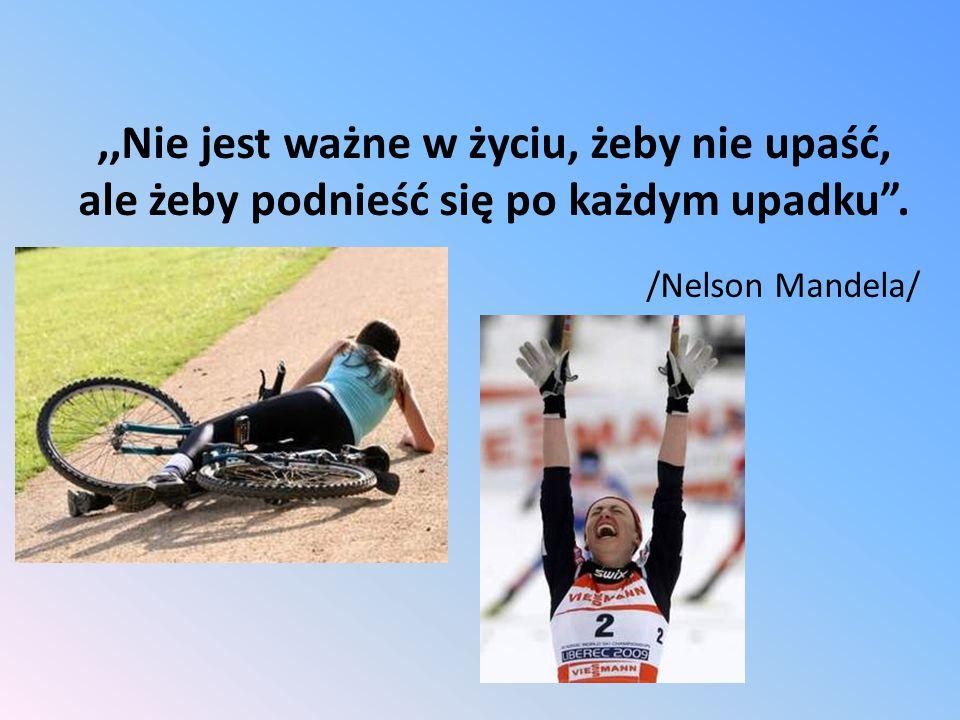 ,,Nie jest ważne w życiu, żeby nie upaść, ale żeby podnieść się po każdym upadku . /Nelson Mandela/