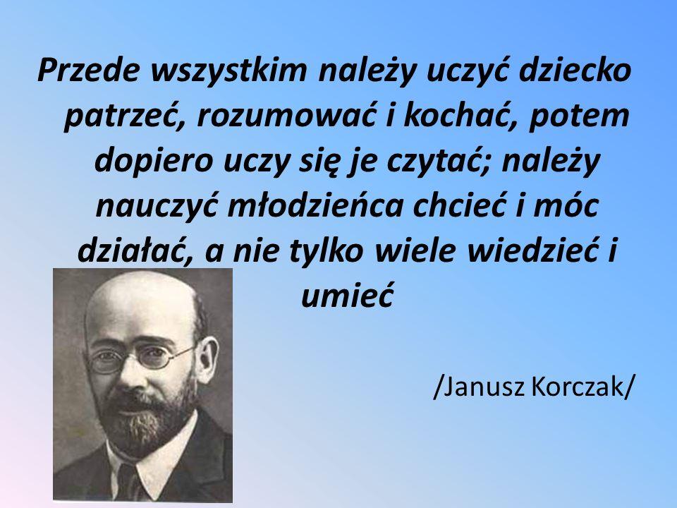 Przede wszystkim należy uczyć dziecko patrzeć, rozumować i kochać, potem dopiero uczy się je czytać; należy nauczyć młodzieńca chcieć i móc działać, a nie tylko wiele wiedzieć i umieć /Janusz Korczak/