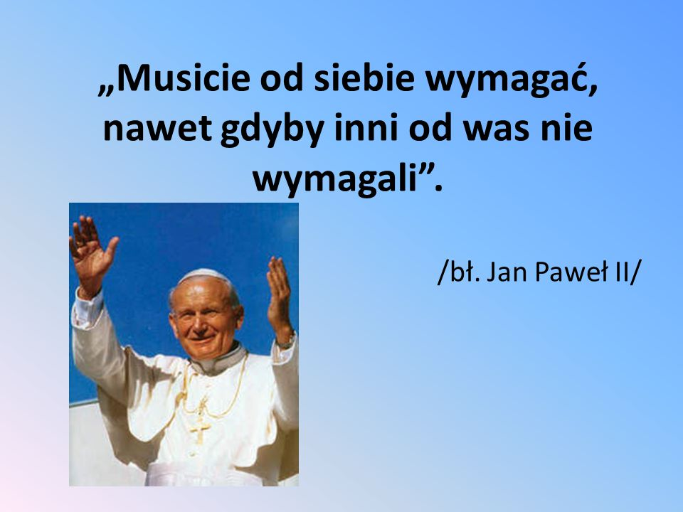"""""""Musicie od siebie wymagać, nawet gdyby inni od was nie wymagali"""". /bł. Jan Paweł II/"""