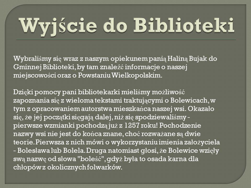 Wybrali ś my si ę wraz z naszym opiekunem pani ą Halin ą Bujak do Gminnej Biblioteki, by tam znale źć informacje o naszej miejscowo ś ci oraz o Powsta