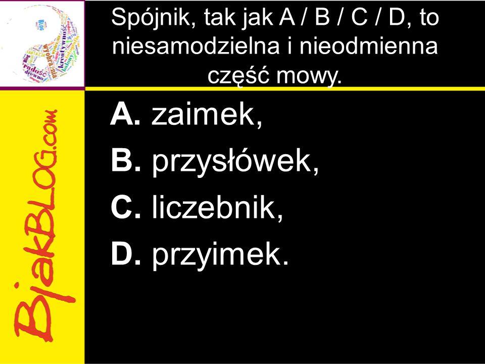 Spójnik, tak jak A / B / C / D, to niesamodzielna i nieodmienna część mowy. A. zaimek, B. przysłówek, C. liczebnik, D. przyimek.