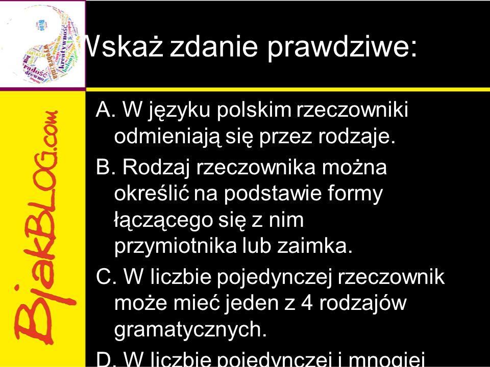 Wskaż zdanie prawdziwe: A. W języku polskim rzeczowniki odmieniają się przez rodzaje. B. Rodzaj rzeczownika można określić na podstawie formy łącząceg