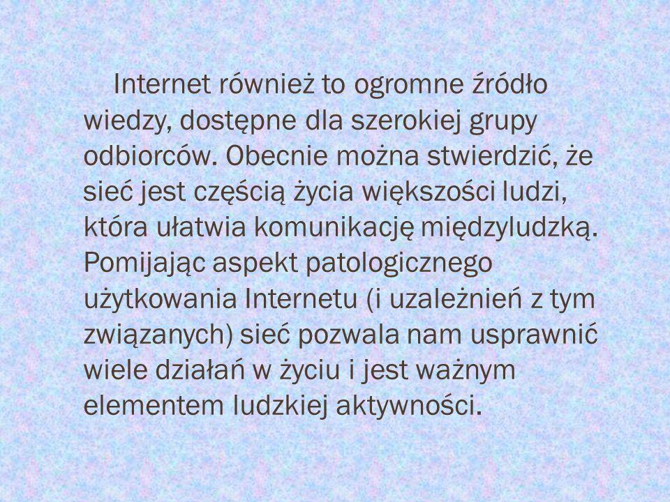Internet również to ogromne źródło wiedzy, dostępne dla szerokiej grupy odbiorców. Obecnie można stwierdzić, że sieć jest częścią życia większości lud