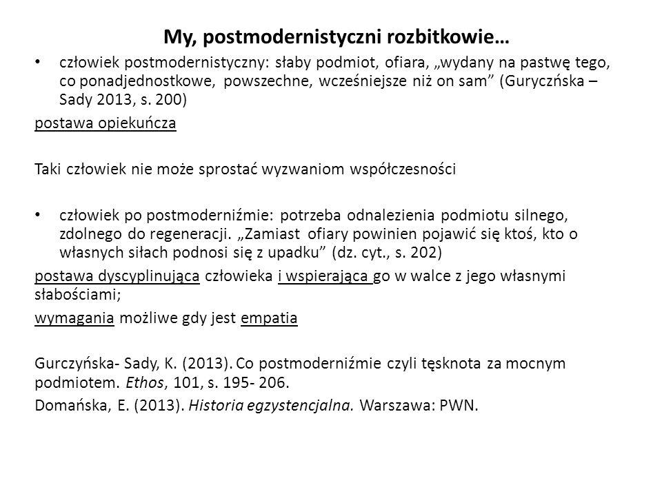 """My, postmodernistyczni rozbitkowie… człowiek postmodernistyczny: słaby podmiot, ofiara, """"wydany na pastwę tego, co ponadjednostkowe, powszechne, wcześniejsze niż on sam (Guryczńska – Sady 2013, s."""