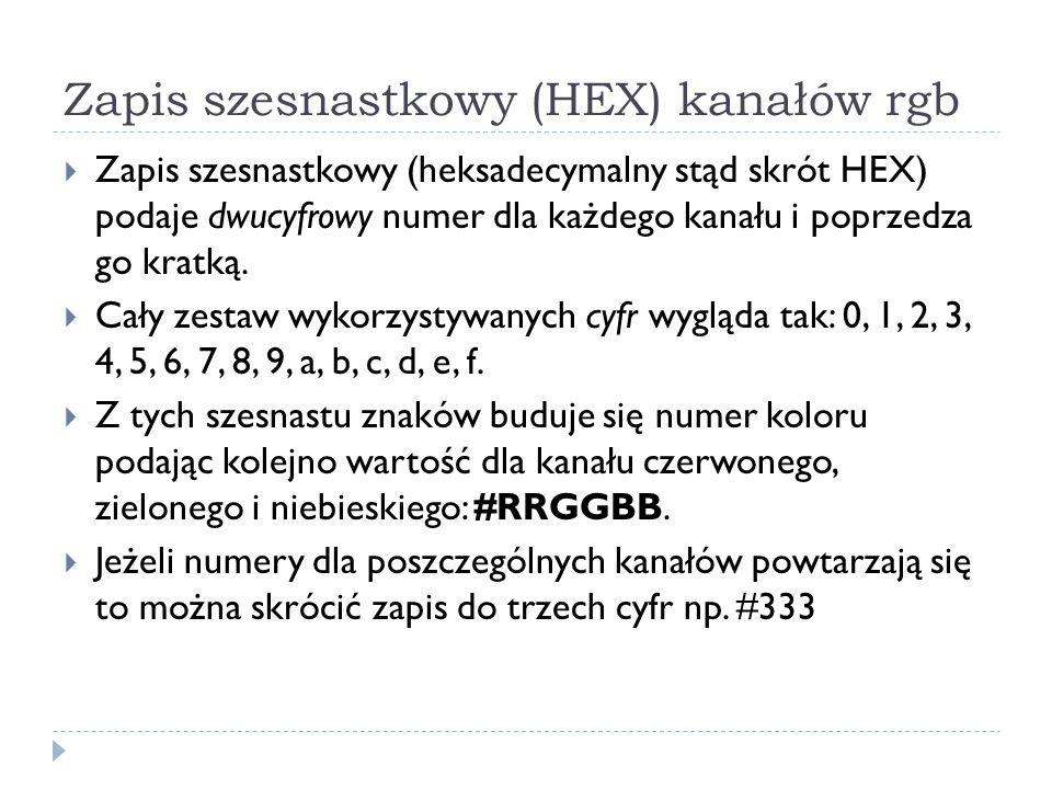 Zapis szesnastkowy (HEX) kanałów rgb  Zapis szesnastkowy (heksadecymalny stąd skrót HEX) podaje dwucyfrowy numer dla każdego kanału i poprzedza go kr