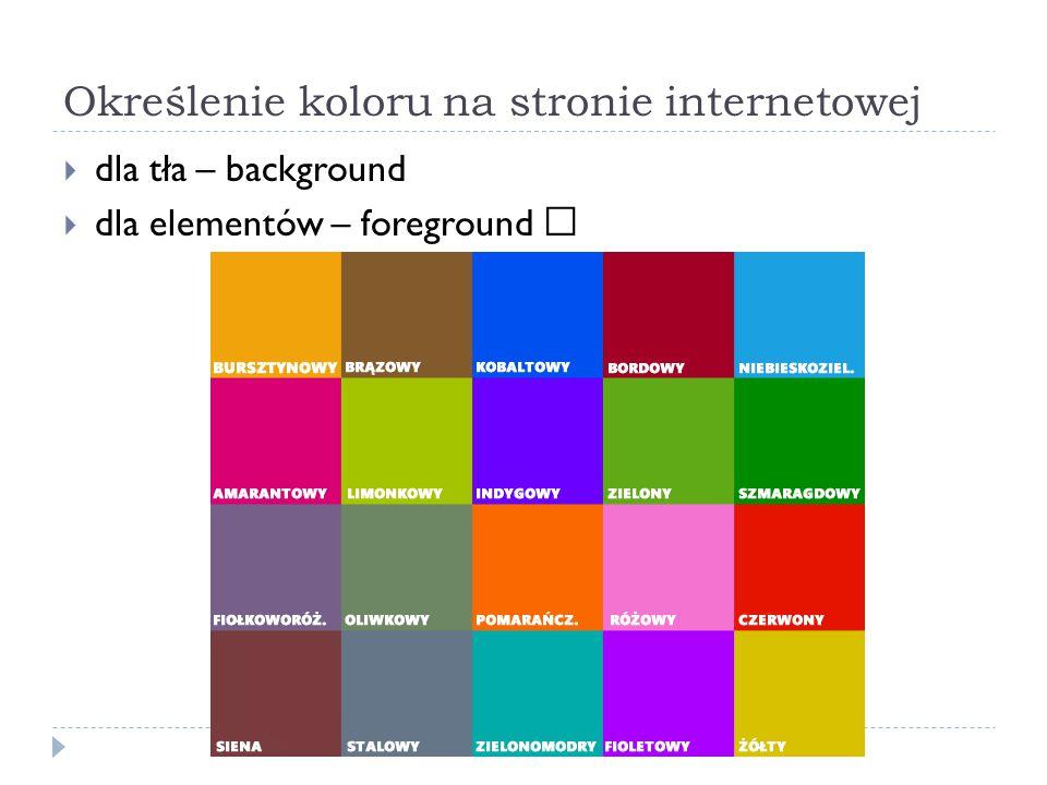 Jednostki opisu kolorów - słowny  najprostszym sposobem określenia koloru jest wpisanie jego słownej nazwy;  Lista podstawowych kolorów jest niewielka (aqua/cyjan, black, blue, fuchsia, gray, green, lime, maroon, navy, olive, purple, red, silver, teal, white, and yellow)  Mniej więcej od 2005 roku wszystkie przeglądarki rozumieją zapis słowny obejmujący kolory z systemu x11.
