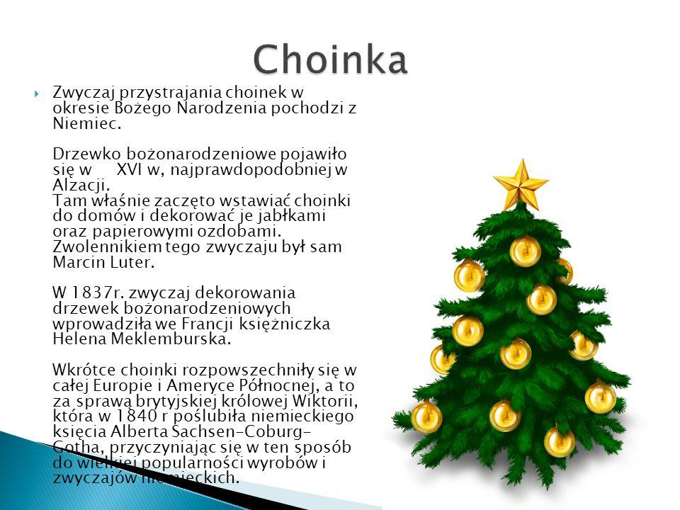  Zwyczaj przystrajania choinek w okresie Bożego Narodzenia pochodzi z Niemiec. Drzewko bożonarodzeniowe pojawiło się w XVI w, najprawdopodobniej w Al