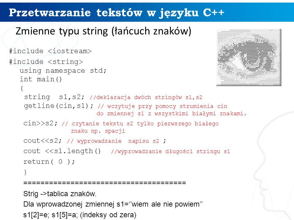 Przetwarzanie tekstów w języku C++ 5 Zmienne typu string (łańcuch znaków) #include #include using namespace std; int main() { string s1,s2; //deklaracja dwóch stringów s1,s2 getline(cin,s1); // wczytuje przy pomocy strumienia cin do zmiennej s1 z wszystkimi białymi znakami.
