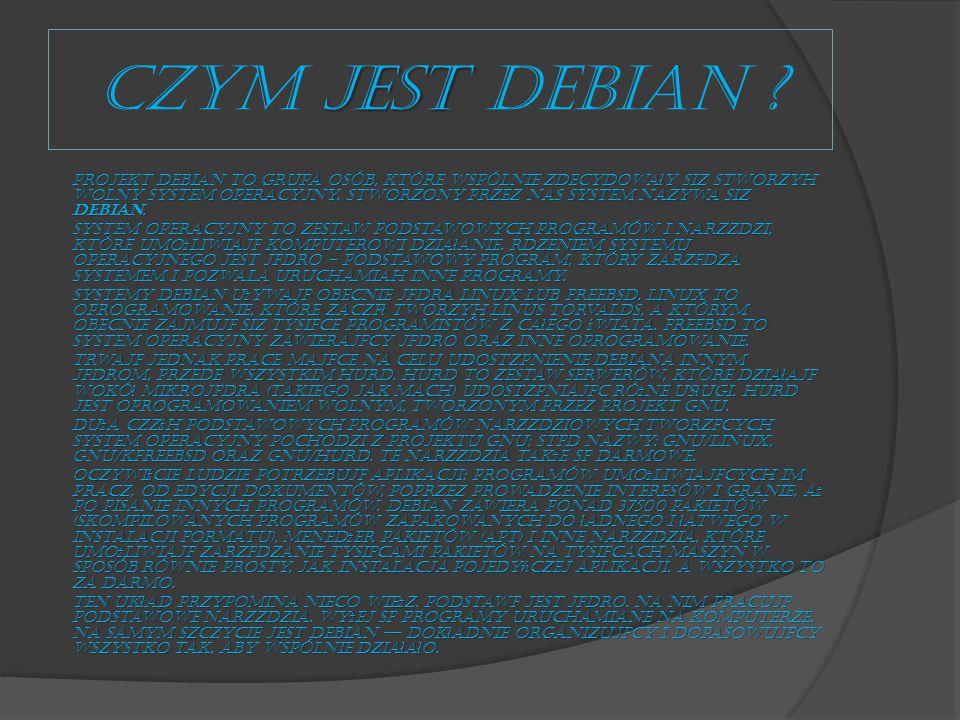 jest CZYM jest Debian ? Projekt Debian to grupa osób, które wspólnie zdecydowa ł y się stworzyć wolny system operacyjny. Stworzony przez nas system na