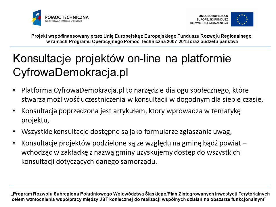 """Projekt współfinansowany przez Unię Europejską z Europejskiego Funduszu Rozwoju Regionalnego w ramach Programu Operacyjnego Pomoc Techniczna 2007-2013 oraz budżetu państwa """"Program Rozwoju Subregionu Południowego Województwa Śląskiego/Plan Zintegrowanych Inwestycji Terytorialnych celem wzmocnienia współpracy między JST koniecznej do realizacji wspólnych działań na obszarze funkcjonalnym Konsultacje projektów on-line na platformie CyfrowaDemokracja.pl Platforma CyfrowaDemokracja.pl to narzędzie dialogu społecznego, które stwarza możliwość uczestniczenia w konsultacji w dogodnym dla siebie czasie, Konsultacja poprzedzona jest artykułem, który wprowadza w tematykę projektu, Wszystkie konsultacje dostępne są jako formularze zgłaszania uwag, Konsultacje projektów podzielone są ze względu na gminę bądź powiat – wchodząc w zakładkę z nazwą gminy uzyskujemy dostęp do wszystkich konsultacji dotyczących danego samorządu."""