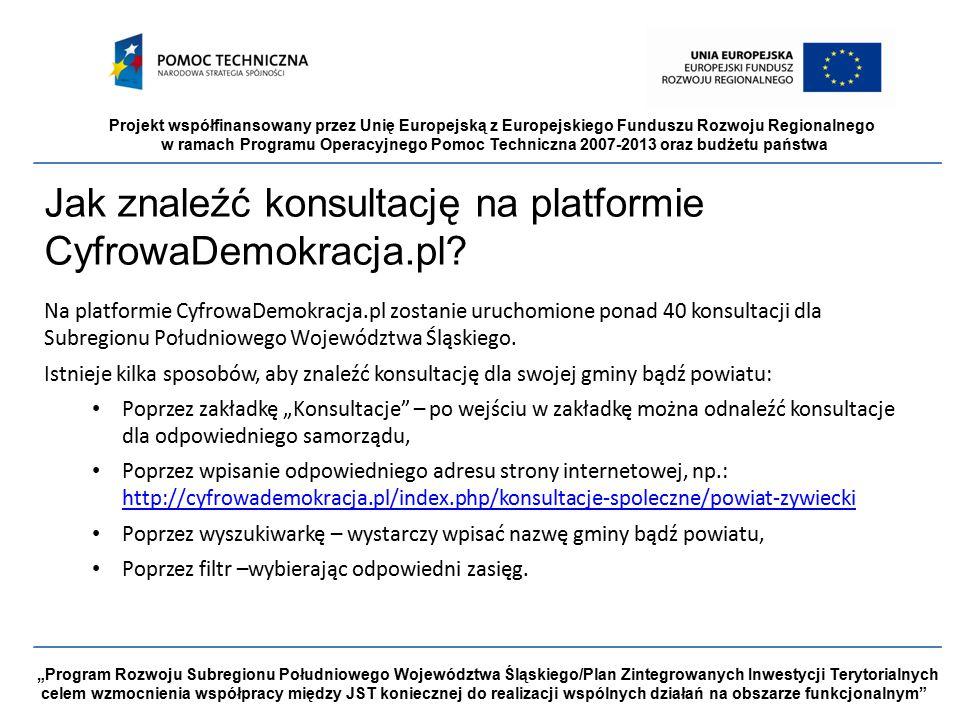 """Projekt współfinansowany przez Unię Europejską z Europejskiego Funduszu Rozwoju Regionalnego w ramach Programu Operacyjnego Pomoc Techniczna 2007-2013 oraz budżetu państwa """"Program Rozwoju Subregionu Południowego Województwa Śląskiego/Plan Zintegrowanych Inwestycji Terytorialnych celem wzmocnienia współpracy między JST koniecznej do realizacji wspólnych działań na obszarze funkcjonalnym Jak znaleźć konsultację na platformie CyfrowaDemokracja.pl."""