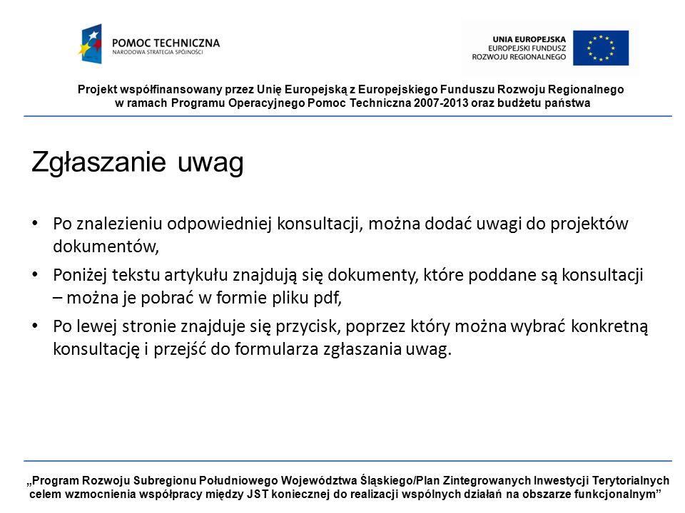 """Projekt współfinansowany przez Unię Europejską z Europejskiego Funduszu Rozwoju Regionalnego w ramach Programu Operacyjnego Pomoc Techniczna 2007-2013 oraz budżetu państwa """"Program Rozwoju Subregionu Południowego Województwa Śląskiego/Plan Zintegrowanych Inwestycji Terytorialnych celem wzmocnienia współpracy między JST koniecznej do realizacji wspólnych działań na obszarze funkcjonalnym Zgłaszanie uwag Po znalezieniu odpowiedniej konsultacji, można dodać uwagi do projektów dokumentów, Poniżej tekstu artykułu znajdują się dokumenty, które poddane są konsultacji – można je pobrać w formie pliku pdf, Po lewej stronie znajduje się przycisk, poprzez który można wybrać konkretną konsultację i przejść do formularza zgłaszania uwag."""