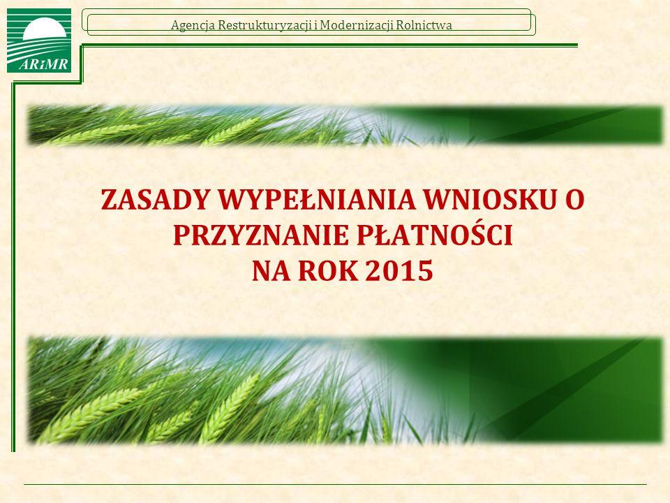 Agencja Restrukturyzacji i Modernizacji Rolnictwa Podstawowe zasady wypełniania wniosku o przyznanie płatności na rok 2015  Rolnik jest odpowiedzialny za złożenie prawidłowego wniosku o przyznanie płatności.