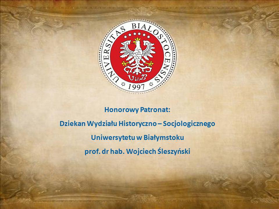Honorowy Patronat: Dziekan Wydziału Historyczno – Socjologicznego Uniwersytetu w Białymstoku prof. dr hab. Wojciech Śleszyński