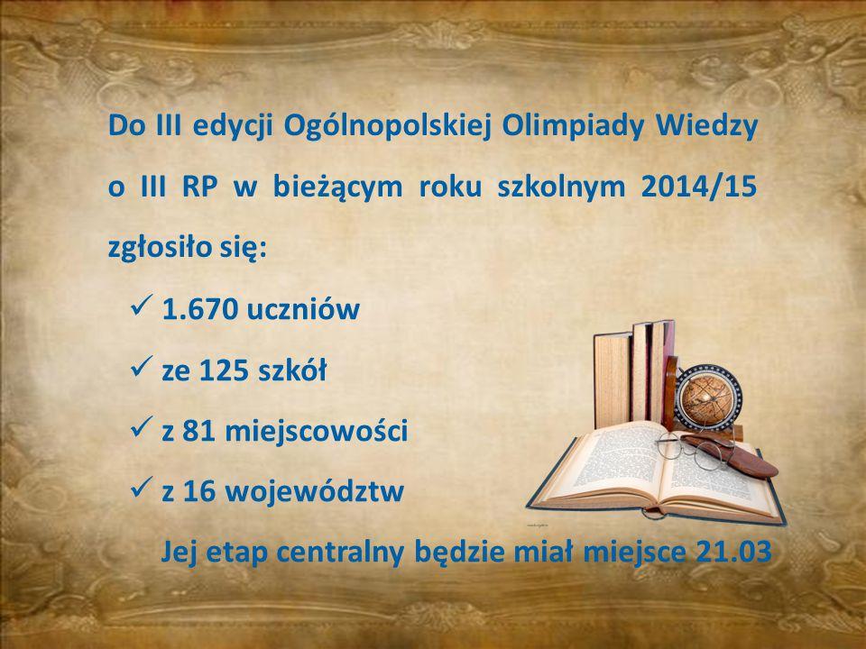 1.670 uczniów ze 125 szkół z 81 miejscowości z 16 województw Jej etap centralny będzie miał miejsce 21.03 Do III edycji Ogólnopolskiej Olimpiady Wiedz